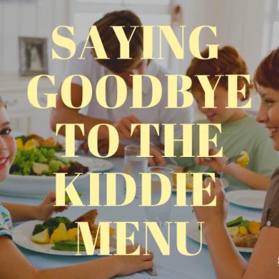 Saying Goodbye to the Kiddie Menu